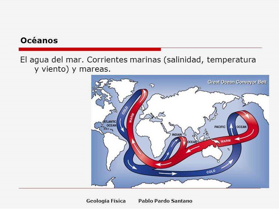 Geología Física Pablo Pardo Santano Océanos El agua del mar. Corrientes marinas (salinidad, temperatura y viento) y mareas.