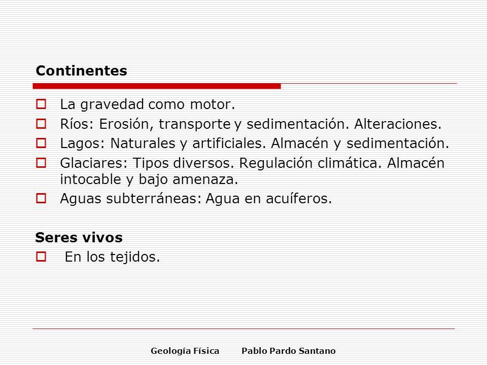 Geología Física Pablo Pardo Santano Continentes La gravedad como motor. Ríos: Erosión, transporte y sedimentación. Alteraciones. Lagos: Naturales y ar