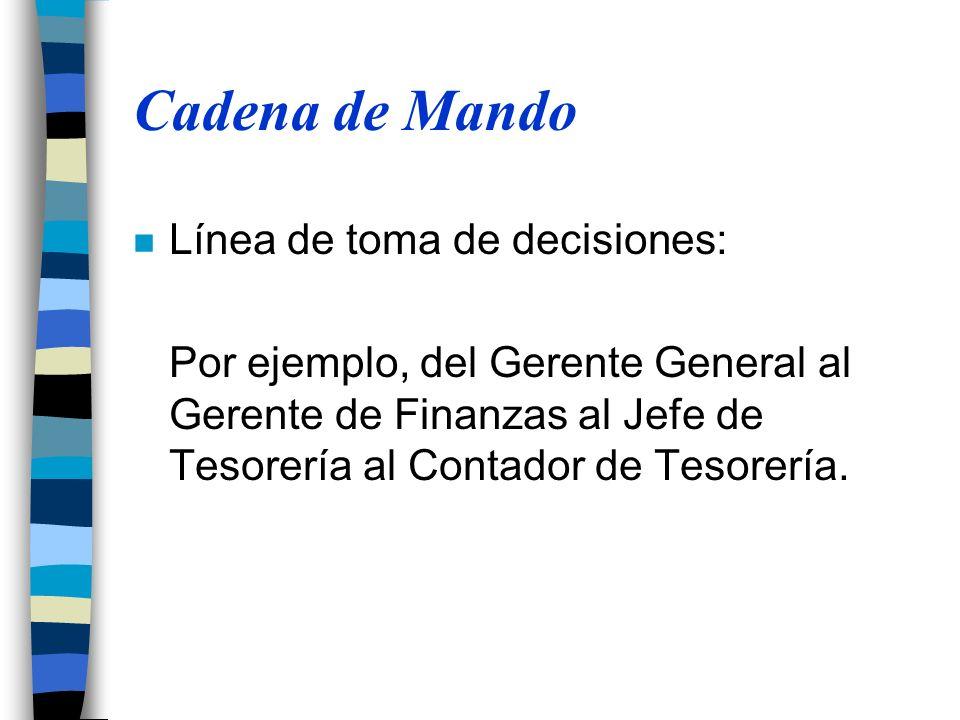 Cadena de Mando n Línea de toma de decisiones: Por ejemplo, del Gerente General al Gerente de Finanzas al Jefe de Tesorería al Contador de Tesorería.