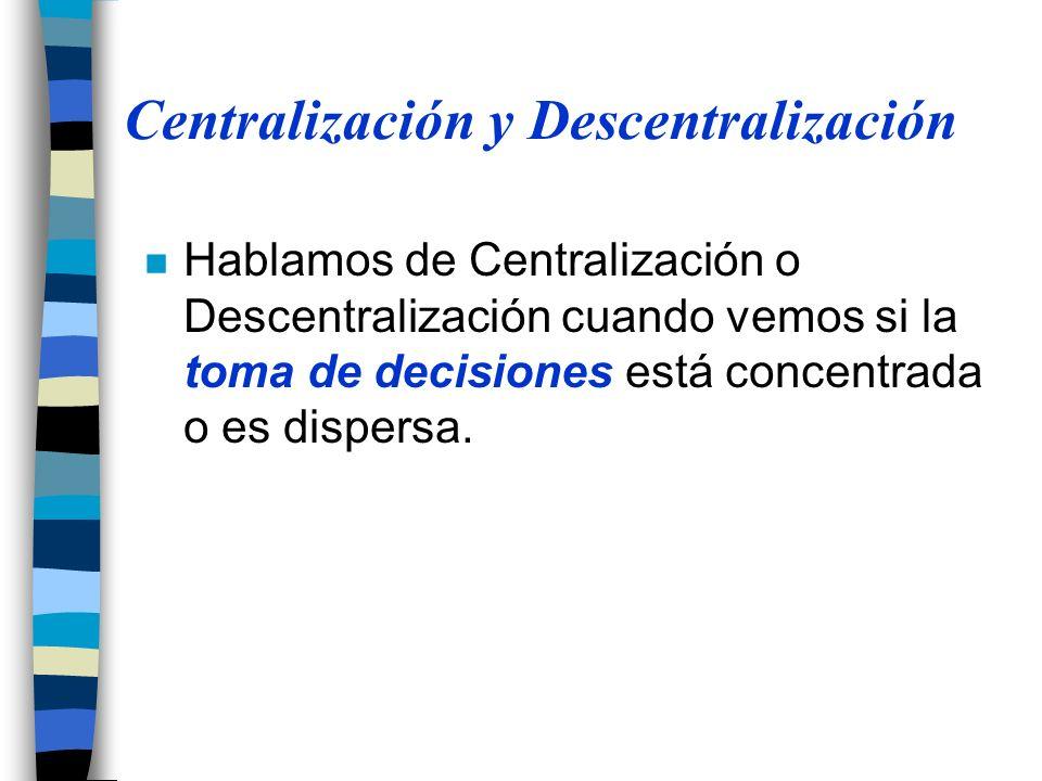 Centralización y Descentralización n Hablamos de Centralización o Descentralización cuando vemos si la toma de decisiones está concentrada o es dispersa.