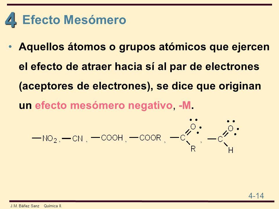 4 4-14 J.M. Báñez Sanz Química II. Efecto Mesómero Aquellos átomos o grupos atómicos que ejercen el efecto de atraer hacia sí al par de electrones (ac