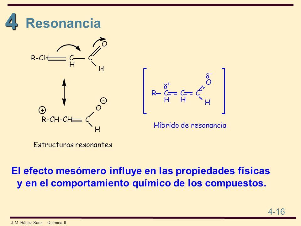 4 4-16 J.M. Báñez Sanz Química II. Resonancia El efecto mesómero influye en las propiedades físicas y en el comportamiento químico de los compuestos.