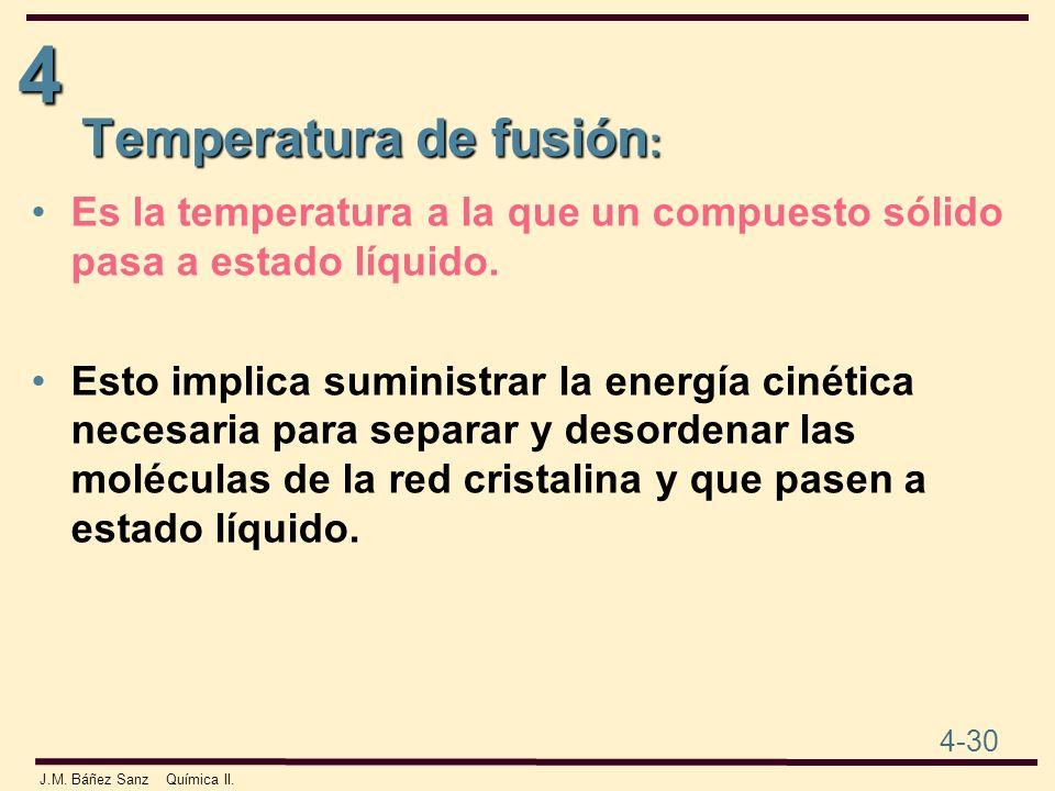 4 4-30 J.M. Báñez Sanz Química II. Temperatura de fusión : Es la temperatura a la que un compuesto sólido pasa a estado líquido. Esto implica suminist
