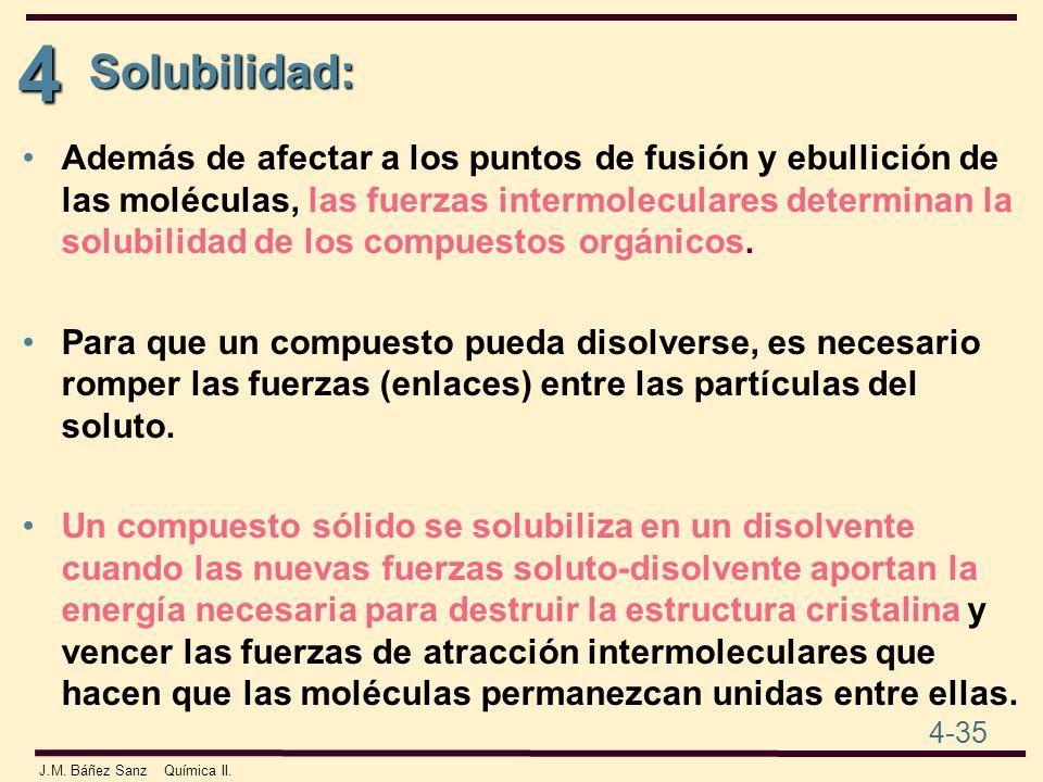 4 4-35 J.M. Báñez Sanz Química II. Solubilidad: Además de afectar a los puntos de fusión y ebullición de las moléculas, las fuerzas intermoleculares d