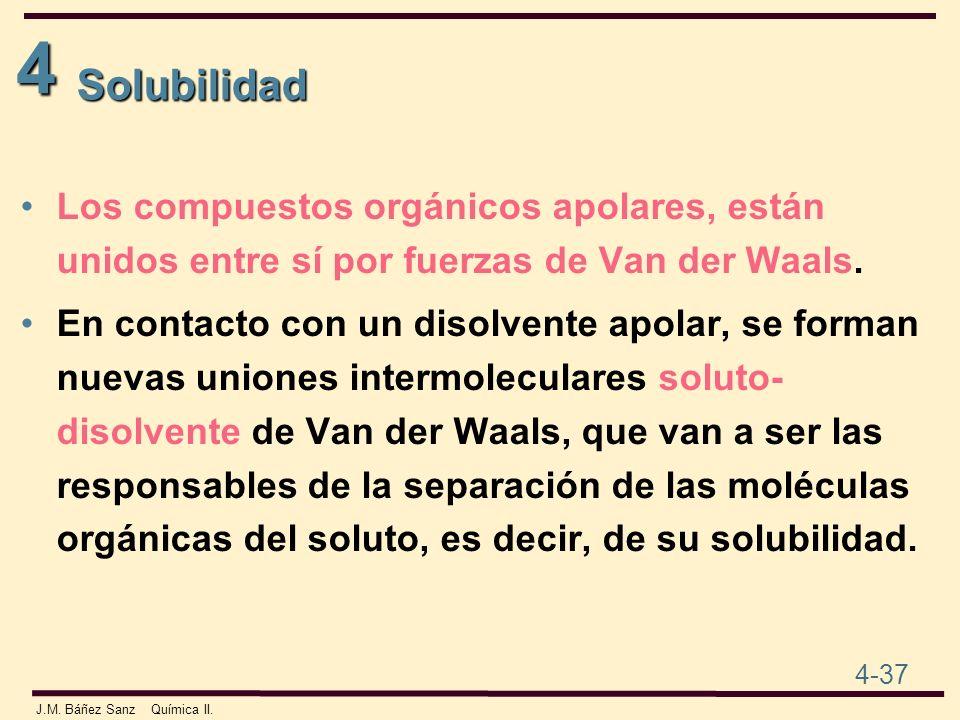 4 4-37 J.M. Báñez Sanz Química II. Solubilidad Los compuestos orgánicos apolares, están unidos entre sí por fuerzas de Van der Waals. En contacto con