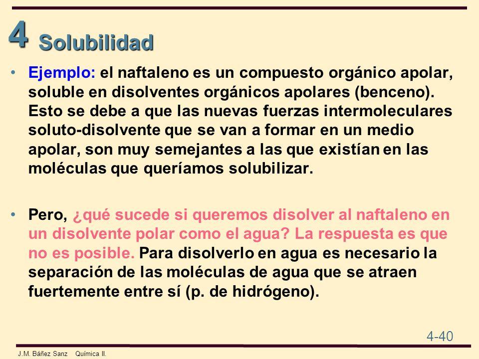 4 4-40 J.M. Báñez Sanz Química II. Solubilidad Ejemplo: el naftaleno es un compuesto orgánico apolar, soluble en disolventes orgánicos apolares (bence