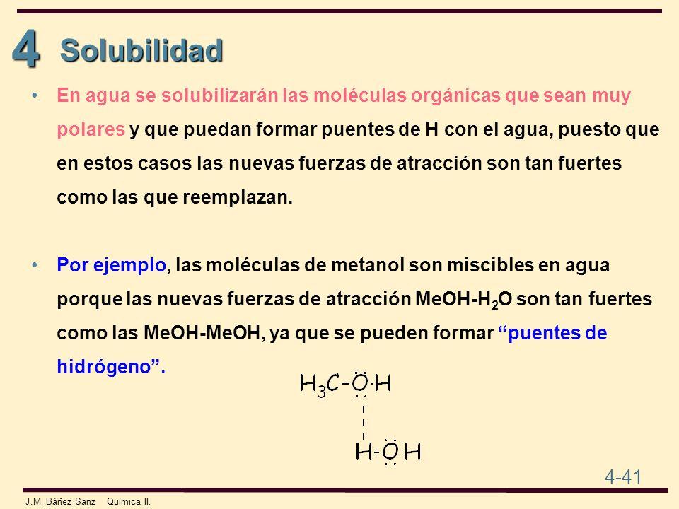 4 4-41 J.M. Báñez Sanz Química II. En agua se solubilizarán las moléculas orgánicas que sean muy polares y que puedan formar puentes de H con el agua,