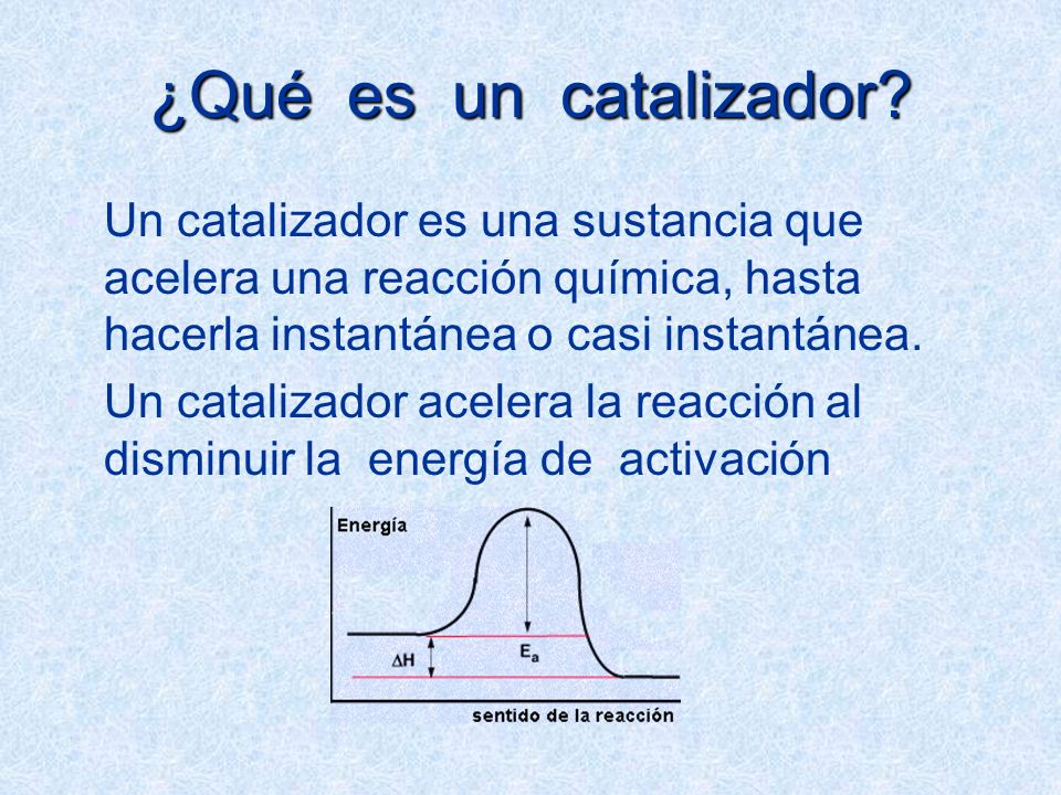 ¿Qué es un catalizador? Un catalizador es una sustancia que acelera una reacción química, hasta hacerla instantánea o casi instantánea. Un catalizador