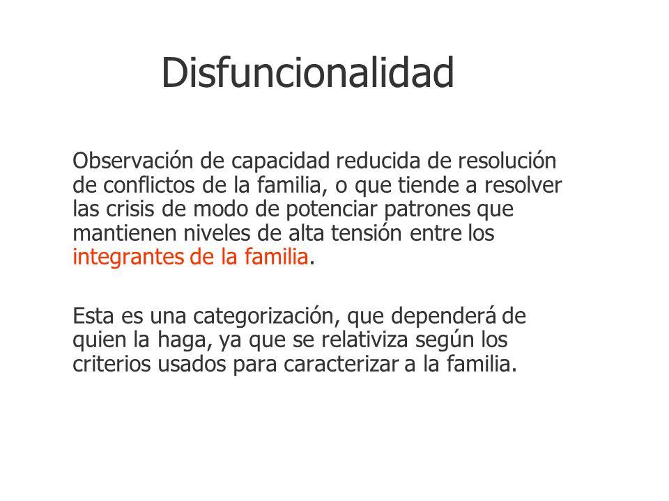 Disfuncionalidad Observación de capacidad reducida de resolución de conflictos de la familia, o que tiende a resolver las crisis de modo de potenciar