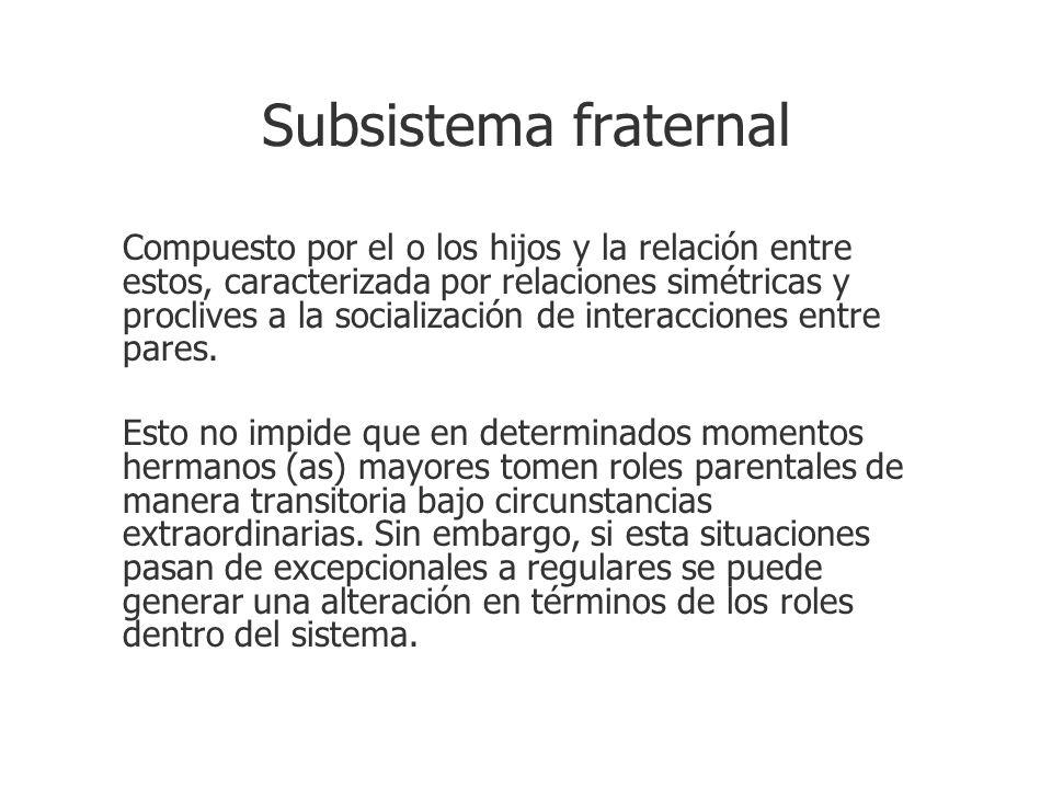 Subsistema fraternal Compuesto por el o los hijos y la relación entre estos, caracterizada por relaciones simétricas y proclives a la socialización de