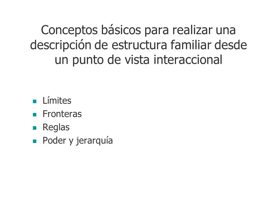 Conceptos básicos para realizar una descripción de estructura familiar desde un punto de vista interaccional Límites Fronteras Reglas Poder y jerarquí