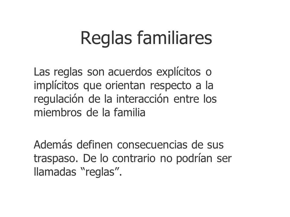 Reglas familiares Las reglas son acuerdos explícitos o implícitos que orientan respecto a la regulación de la interacción entre los miembros de la fam