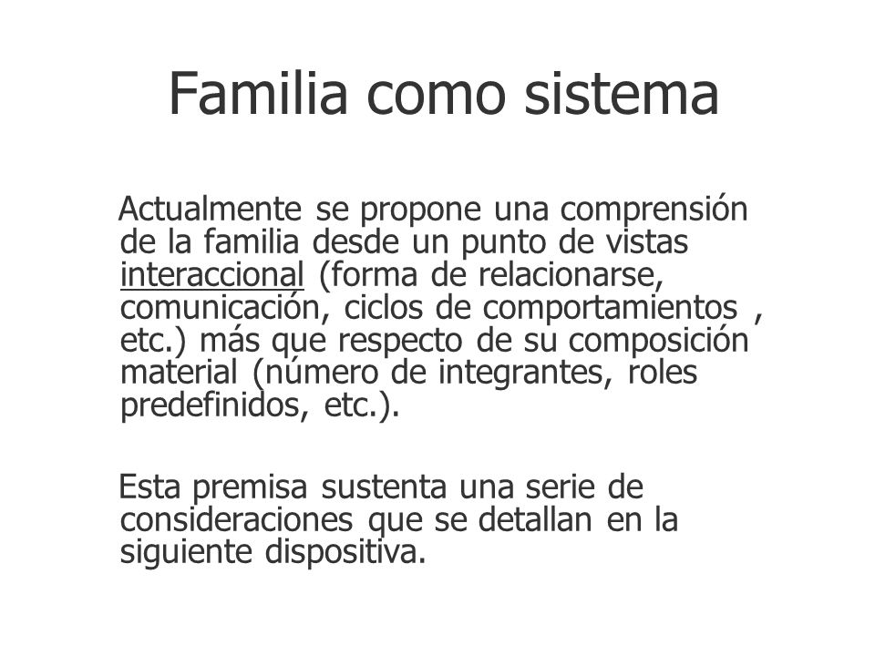Familia como sistema Actualmente se propone una comprensión de la familia desde un punto de vistas interaccional (forma de relacionarse, comunicación,