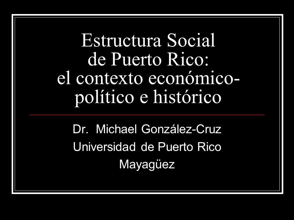 Estructura Social de Puerto Rico: el contexto económico- político e histórico Dr. Michael González-Cruz Universidad de Puerto Rico Mayagüez