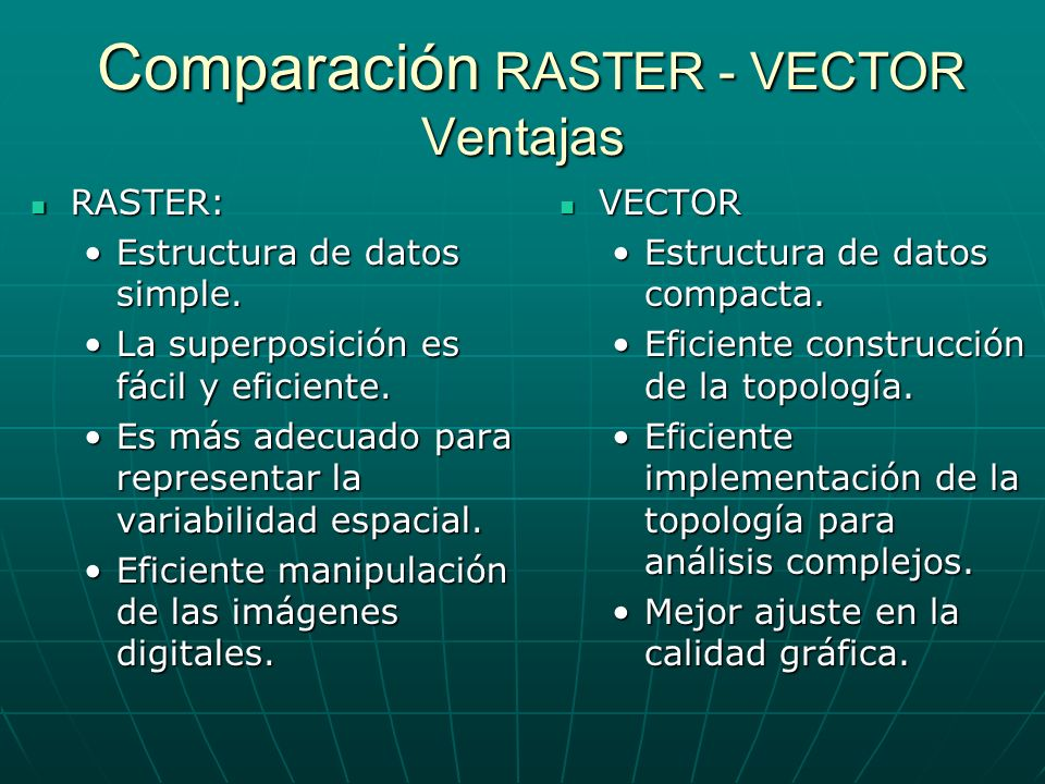 Comparación RASTER - VECTOR Ventajas Comparación RASTER - VECTOR Ventajas RASTER: RASTER: Estructura de datos simple.Estructura de datos simple. La su