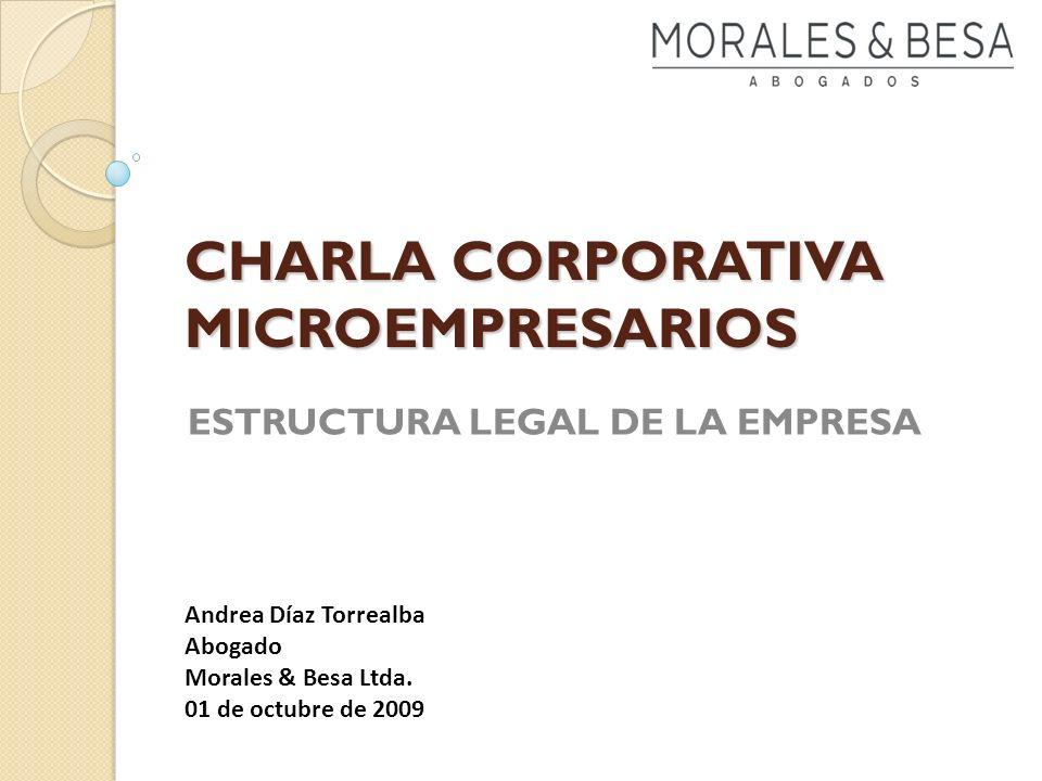 CHARLA CORPORATIVA MICROEMPRESARIOS ESTRUCTURA LEGAL DE LA EMPRESA Andrea Díaz Torrealba Abogado Morales & Besa Ltda. 01 de octubre de 2009
