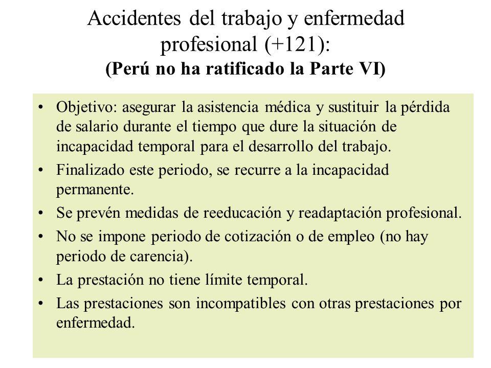 Accidentes del trabajo y enfermedad profesional (+121): (Perú no ha ratificado la Parte VI) Objetivo: asegurar la asistencia médica y sustituir la pérdida de salario durante el tiempo que dure la situación de incapacidad temporal para el desarrollo del trabajo.