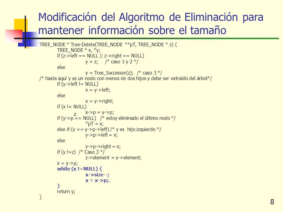 8 z Modificación del Algoritmo de Eliminación para mantener información sobre el tamaño TREE_NODE * Tree-Delete(TREE_NODE **pT, TREE_NODE * z) { TREE_NODE * x, *y; if (z->left == NULL || z->right == NULL) y = z; /* caso 1 y 2 */ else y = Tree_Successor(z); /* caso 3 */ /* hasta aquí y es un nodo con menos de dos hijos y debe ser extraído del árbol*/ if (y->left != NULL) x = y->left; else x = y->right; if (x != NULL) x->p = y->p; if (y->p == NULL) /* estoy eliminado el último nodo */ *pT = x; else if (y == y->p->left) /* y es hijo izquierdo */ y->p->left = x; else y->p->right = x; if (y !=z) /* Caso 3 */ z->element = y->element; x = y->p; while (x !=NULL) { x->size--; x = x->p;.
