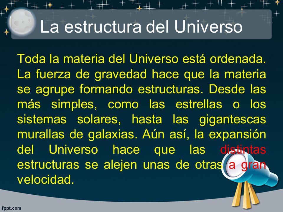 La estructura del Universo Toda la materia del Universo está ordenada. La fuerza de gravedad hace que la materia se agrupe formando estructuras. Desde