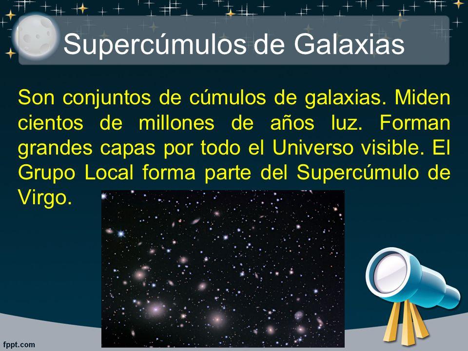 Supercúmulos de Galaxias Son conjuntos de cúmulos de galaxias. Miden cientos de millones de años luz. Forman grandes capas por todo el Universo visibl
