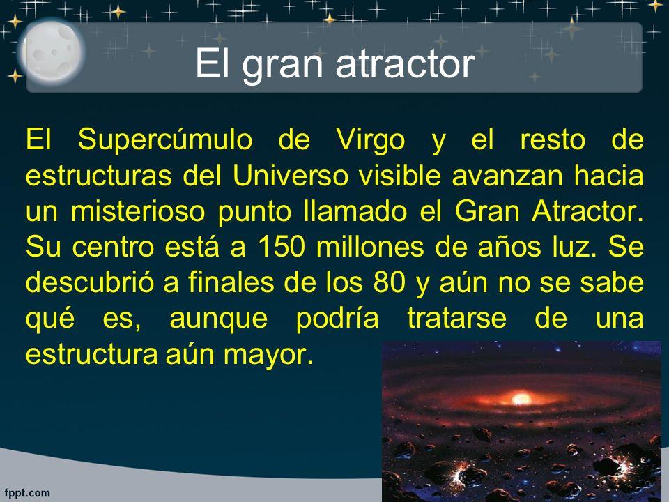 El gran atractor El Supercúmulo de Virgo y el resto de estructuras del Universo visible avanzan hacia un misterioso punto llamado el Gran Atractor. Su