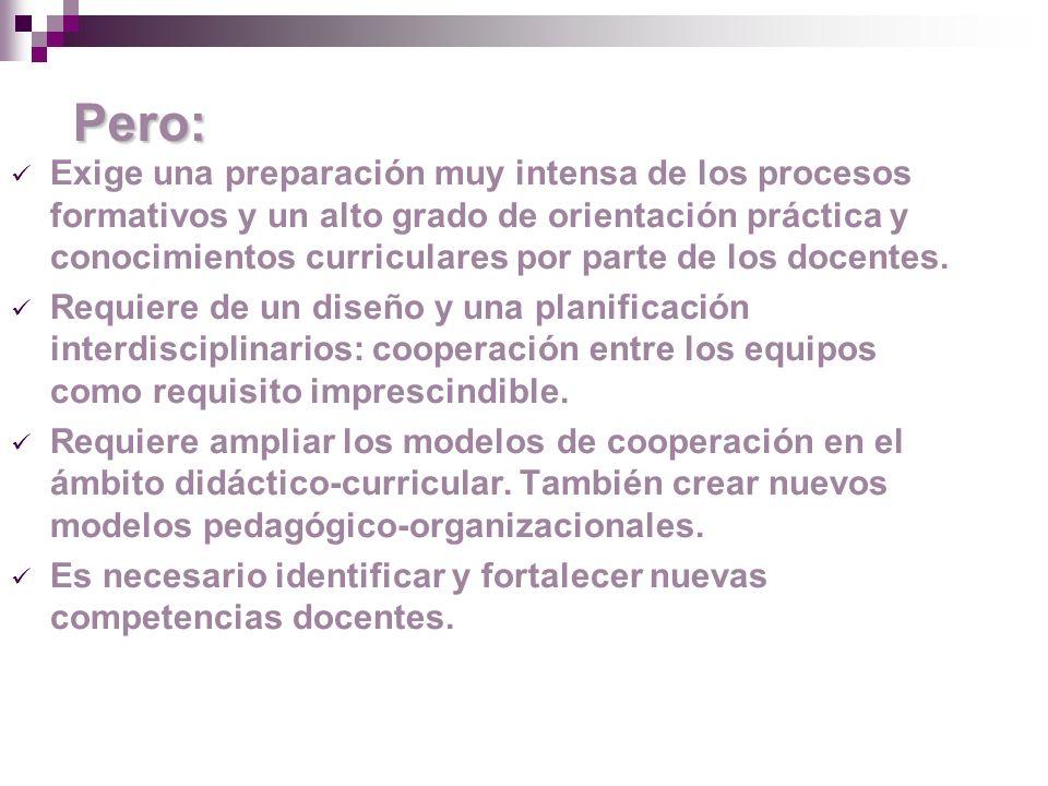 Pero: Exige una preparación muy intensa de los procesos formativos y un alto grado de orientación práctica y conocimientos curriculares por parte de los docentes.