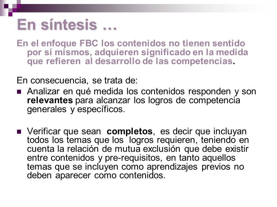 En síntesis … En el enfoque FBC los contenidos no tienen sentido por sí mismos, adquieren significado en la medida que refieren al desarrollo de las competencias.