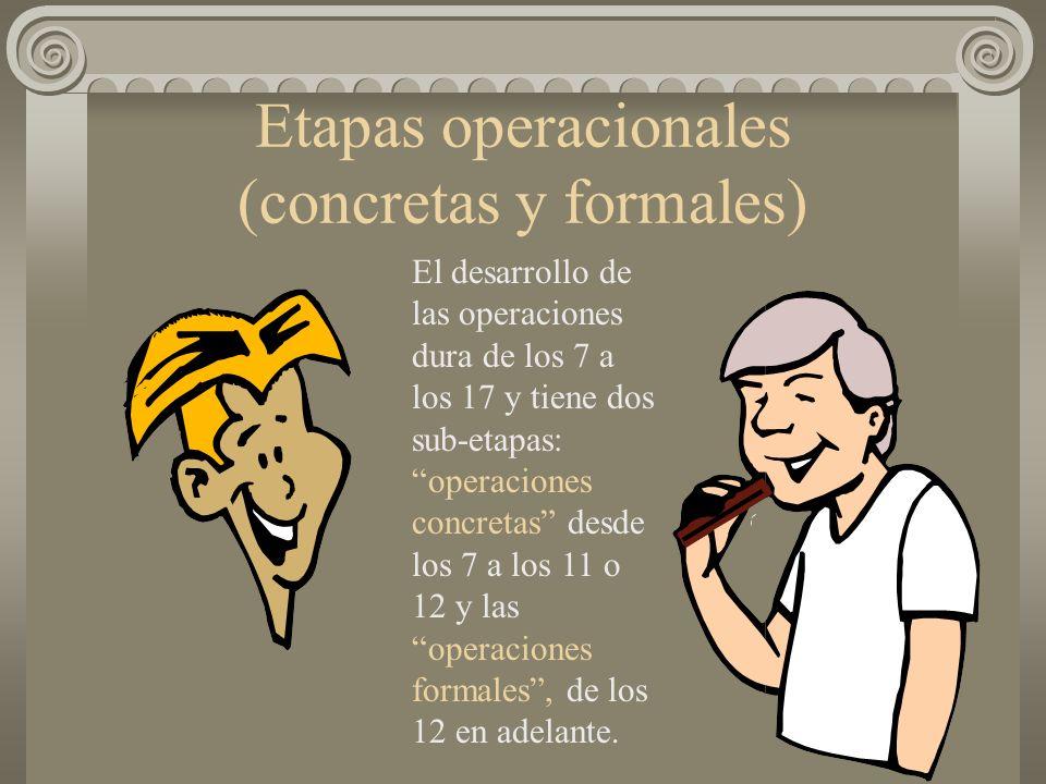 Etapas operacionales (concretas y formales) El desarrollo de las operaciones dura de los 7 a los 17 y tiene dos sub-etapas: operaciones concretas desd