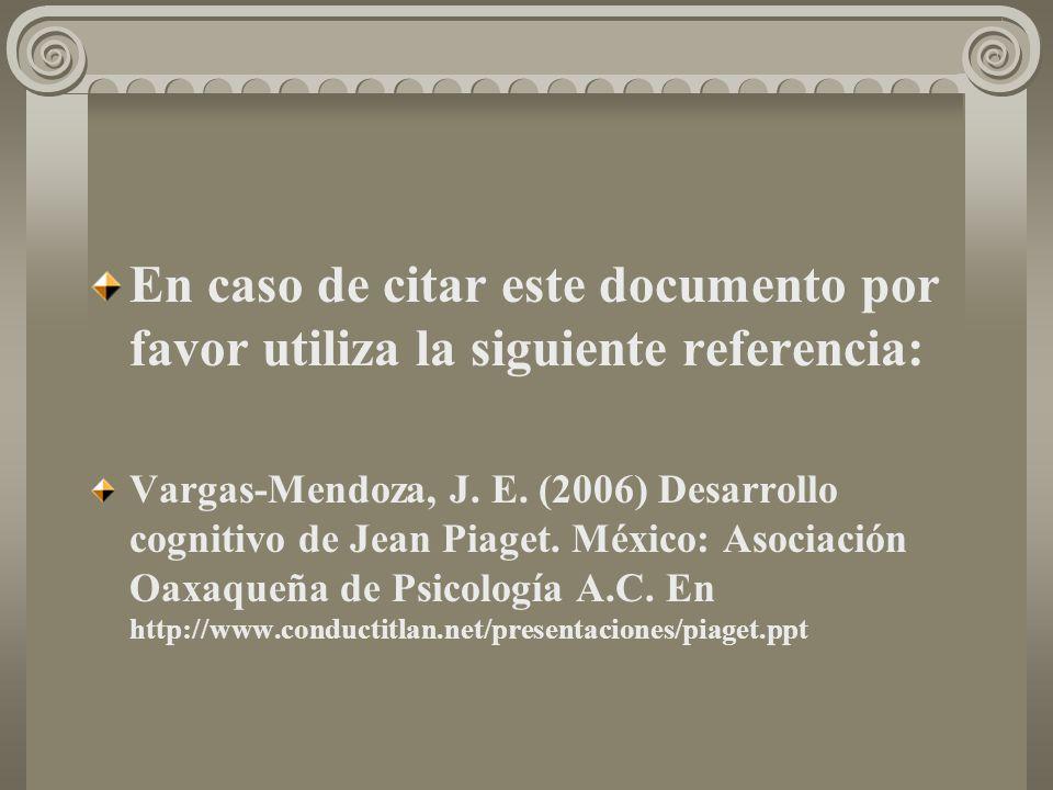 En caso de citar este documento por favor utiliza la siguiente referencia: Vargas-Mendoza, J. E. (2006) Desarrollo cognitivo de Jean Piaget. México: A