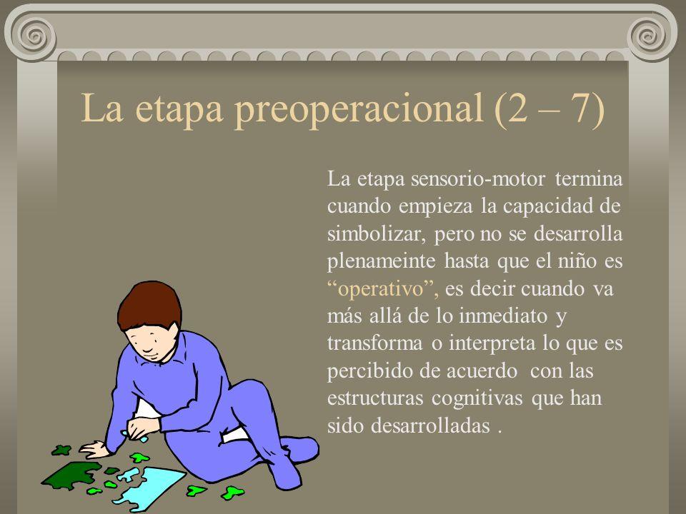 La etapa preoperacional (2 – 7) La etapa sensorio-motor termina cuando empieza la capacidad de simbolizar, pero no se desarrolla plenameinte hasta que
