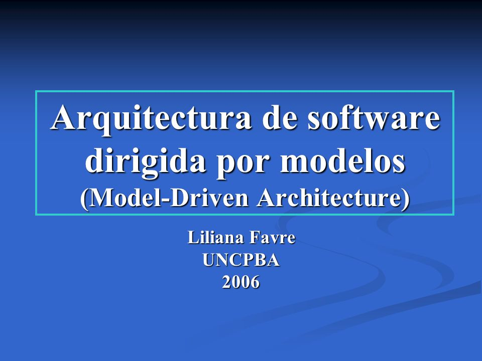 Arquitectura de software dirigida por modelos (Model-Driven Architecture) Liliana Favre UNCPBA2006