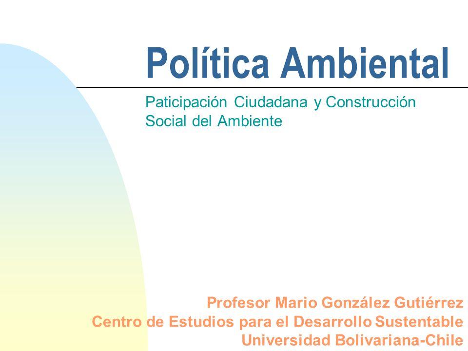 Política Ambiental Paticipación Ciudadana y Construcción Social del Ambiente Profesor Mario González Gutiérrez Centro de Estudios para el Desarrollo Sustentable Universidad Bolivariana-Chile