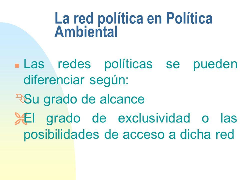 La red política en Política Ambiental n Las redes políticas se pueden diferenciar según: ÊSu grado de alcance ËEl grado de exclusividad o las posibilidades de acceso a dicha red