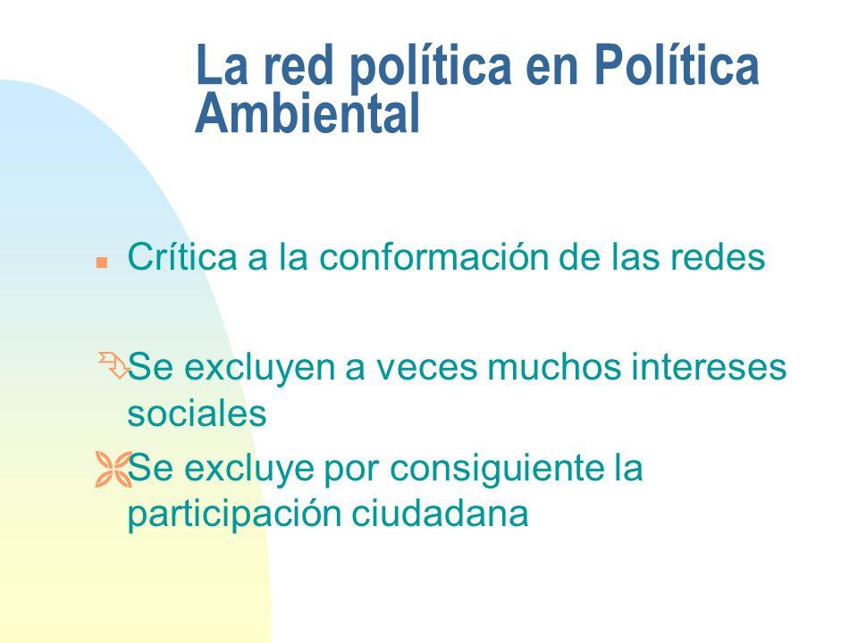 La red política en Política Ambiental n Crítica a la conformación de las redes ÊSe excluyen a veces muchos intereses sociales ËSe excluye por consiguiente la participación ciudadana