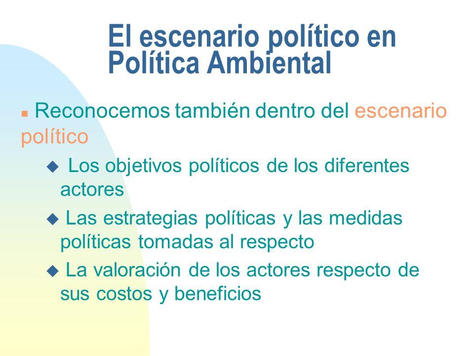 El escenario político en Política Ambiental n Reconocemos también dentro del escenario político u Los objetivos políticos de los diferentes actores u Las estrategias políticas y las medidas políticas tomadas al respecto u La valoración de los actores respecto de sus costos y beneficios