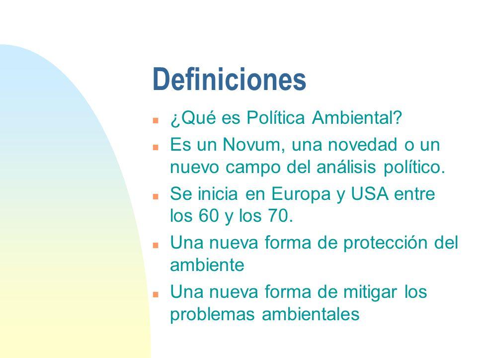 Definiciones n ¿Qué es Política Ambiental? n Es un Novum, una novedad o un nuevo campo del análisis político. n Se inicia en Europa y USA entre los 60