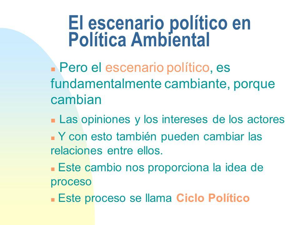 El escenario político en Política Ambiental n Pero el escenario político, es fundamentalmente cambiante, porque cambian n Las opiniones y los intereses de los actores n Y con esto también pueden cambiar las relaciones entre ellos.