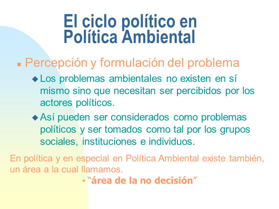 El ciclo político en Política Ambiental n Percepción y formulación del problema u Los problemas ambientales no existen en sí mismo sino que necesitan ser percibidos por los actores políticos.