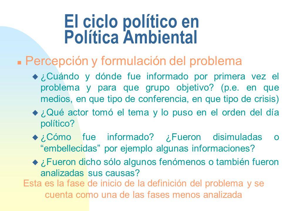 El ciclo político en Política Ambiental n Percepción y formulación del problema u ¿Cuándo y dónde fue informado por primera vez el problema y para que grupo objetivo.
