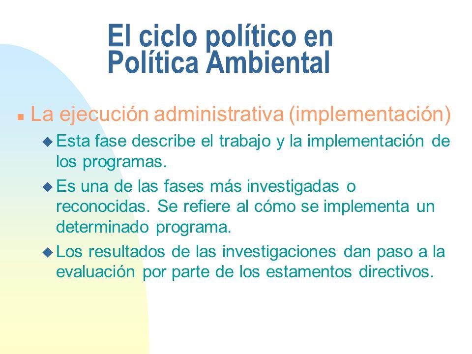 El ciclo político en Política Ambiental n La ejecución administrativa (implementación) u Esta fase describe el trabajo y la implementación de los prog