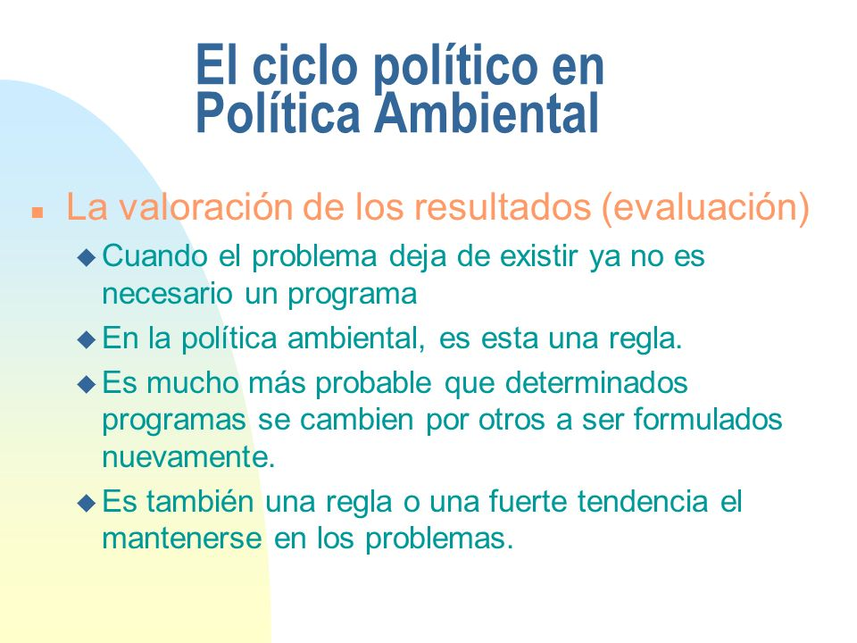 El ciclo político en Política Ambiental n La valoración de los resultados (evaluación) u Cuando el problema deja de existir ya no es necesario un programa u En la política ambiental, es esta una regla.