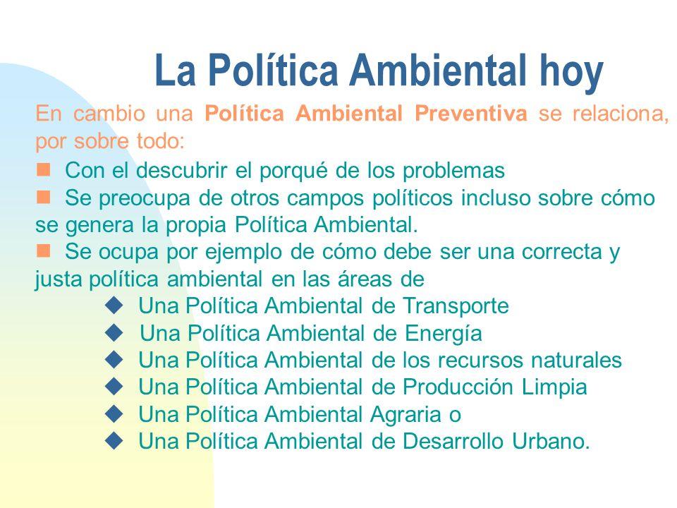 La Política Ambiental hoy Con el descubrir el porqué de los problemas Se preocupa de otros campos políticos incluso sobre cómo se genera la propia Política Ambiental.