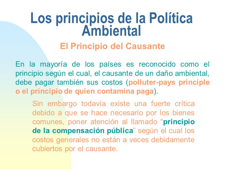 Los principios de la Política Ambiental En la mayoría de los países es reconocido como el principio según el cual, el causante de un daño ambiental, debe pagar también sus costos (polluter-pays principle o el principio de quien contamina paga).