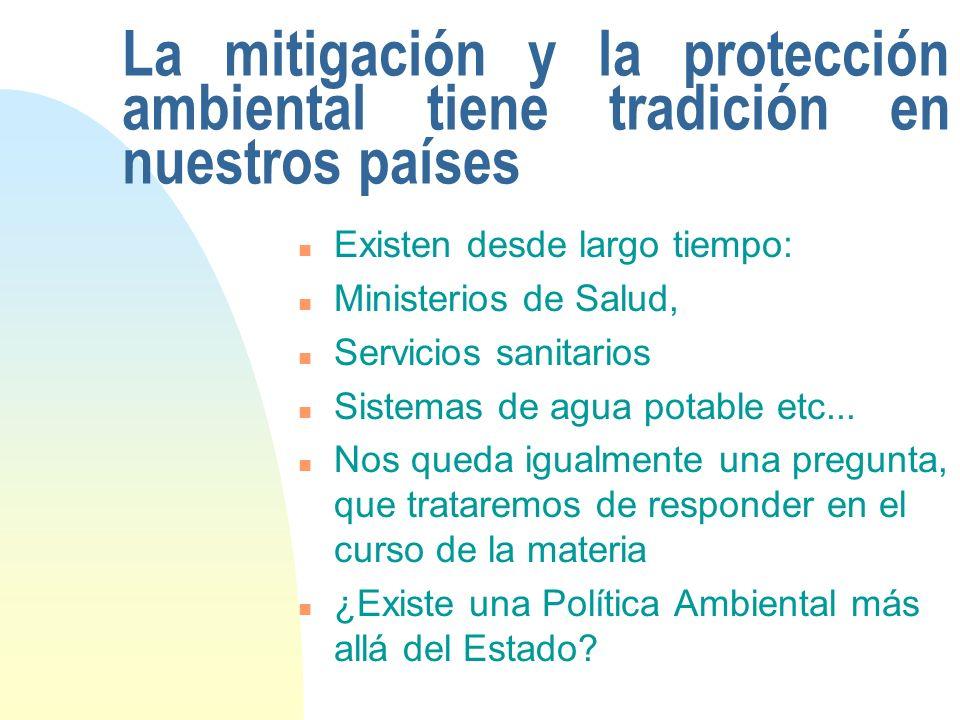 La mitigación y la protección ambiental tiene tradición en nuestros países n Existen desde largo tiempo: n Ministerios de Salud, n Servicios sanitarios n Sistemas de agua potable etc...