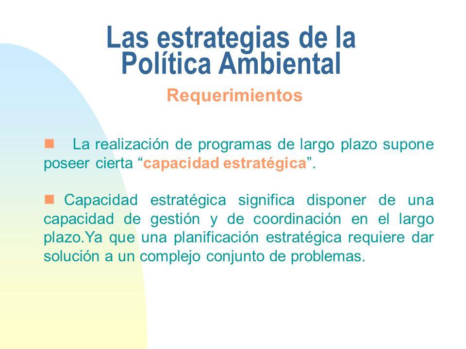 Las estrategias de la Política Ambiental La realización de programas de largo plazo supone poseer cierta capacidad estratégica. Capacidad estratégica