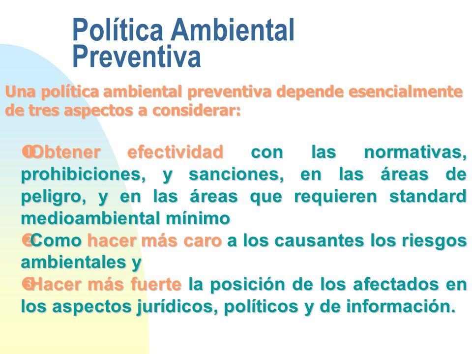 Política Ambiental Preventiva Una política ambiental preventiva depende esencialmente de tres aspectos a considerar: Obtener efectividad con las norma