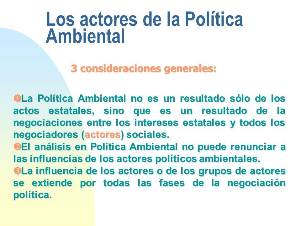 Los actores de la Política Ambiental 3 consideraciones generales: La Política Ambiental no es un resultado sólo de los actos estatales, sino que es un