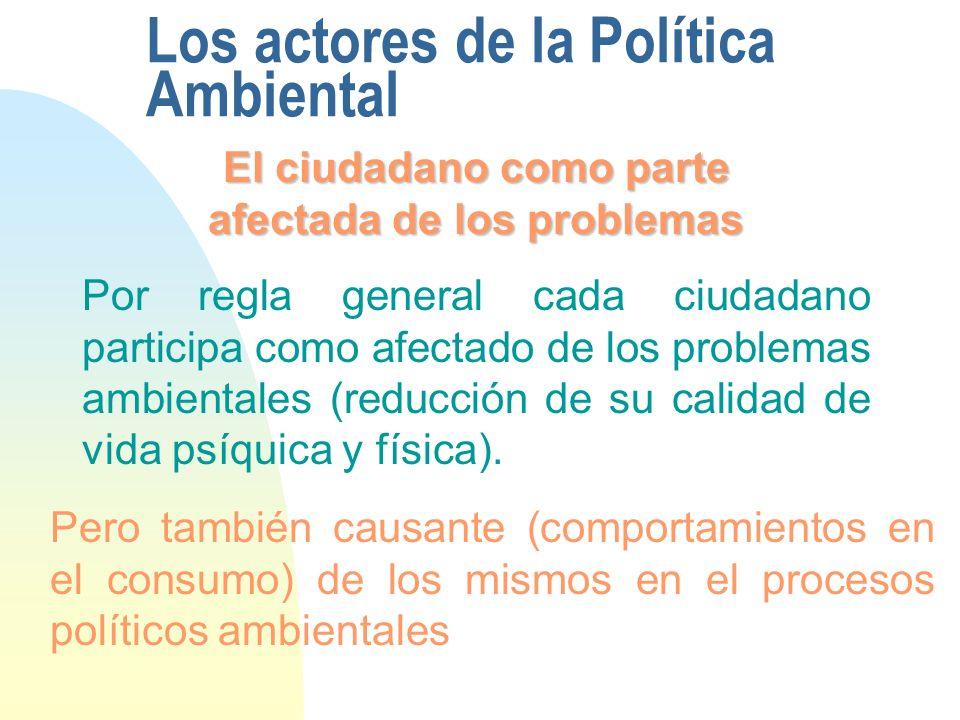 Los actores de la Política Ambiental El ciudadano como parte afectada de los problemas Por regla general cada ciudadano participa como afectado de los