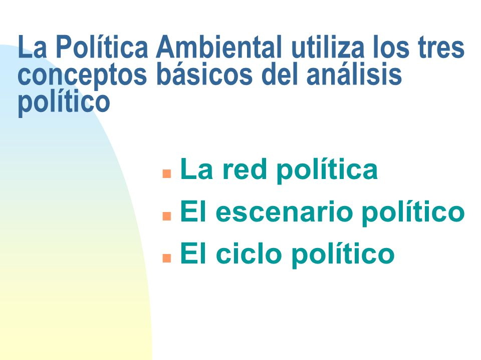 La Política Ambiental utiliza los tres conceptos básicos del análisis político n La red política n El escenario político n El ciclo político