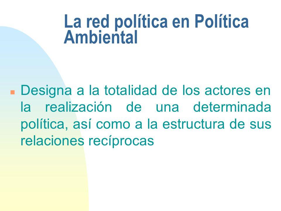 La red política en Política Ambiental n Designa a la totalidad de los actores en la realización de una determinada política, así como a la estructura